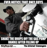 <p>Wednesday memes and funnies  A collection of guffaws  PMSLweb </p>: EVER NOTICE THAT ON  GUYS  SHAKE THE DROPS OFF THE GAS PUMP  HANDLE AFTER FILLING UP  The htemet Scavengers <p>Wednesday memes and funnies  A collection of guffaws  PMSLweb </p>