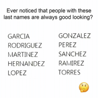 Latinos, Memes, and Good: Ever noticed that people with these  last names are always good looking?  GARCIA  RODRIGUEZ  MARTINEZ  HERNANDEZ RAMIREZ  LOPEZ  GONZALEZ  PEREZ  SANCHEZ  TORRES Tag them guapos 😏 Follow Us➡️ @nochill_latinos