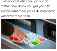 Drunk, Funny, and Budget: Ever noticed when you go out no  matter how drunk you get you can  always remember your PIN number to  withdraw more cash. Blackout me has no budget limits😭 repost via my drankin partner @_thequeenofeverything_ @_thequeenofeverything_ @_thequeenofeverything_