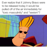 "Funny, Johnny Bravo, and Bravo: Ever realize that if Johnny Bravo were  to be released today it would be  pulled off of the air immediately for  ""toxic masculinity"" and ""sexism""?"
