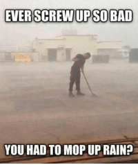 Screw Up: EVER SCREW UP SO BAD  YOU HAD TO MOP UP RAIN?