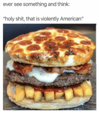 "Memes, Shit, and American: ever see something and think:  ""holy shit, that is violently American"" Here is the burger to got with American Fries via /r/memes http://bit.ly/2sFaIR7"