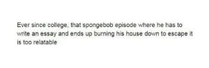 College, SpongeBob, and House: Ever since college, that spongebob episode where he has to  write an essay and ends up burning his house down to escape it  is too relatable