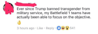 """Dank, Drunk, and Meme: Ever since Trump banned transgender from  military service, my Battlefield 1 teams have  actually been able to focus on the objective.  3 hours ago Like Reply541 <p>No Transgenders = 🅱️ictory (by Drunk_N_Depressed ) via /r/dank_meme <a href=""""http://ift.tt/2eTRtQj"""">http://ift.tt/2eTRtQj</a></p>"""
