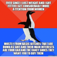 "Advice, Dumb, and Shit: EVER SINCEI LOST WEIGHT AND IGOT  FITTER IGET CONSIDERABLY MORE  ATTENTION FROM WOMEN  MOSTLY FROM BASIC BITCHES THAT ARE  DUMB AS SHIT AND THEIR MAIN INTERESTS  ARE YOUR CAR AND THE FANCY SHOES THEY  WANT YOU TO BUYTHEM  MEMEFUL. COM <p><a href=""http://advice-animal.tumblr.com/post/175200607600/like-gold-diggers"" class=""tumblr_blog"">advice-animal</a>:</p>  <blockquote><p>Like gold diggers</p></blockquote>"