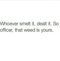 Lmao, Memes, and Weed: ever smelt it, dealt it. So  officer, that weed is yours. Lmao😂😂😂😂😂 comedysnaps