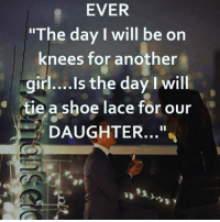 """Love, Memes, and Girl: EVER  """"The day I will be on  knees for another  girl....Is the day I will  tie a shoe lace for our  DAUGHTER Love❤"""