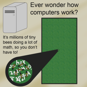 radical-eirini:  bottombinch:  veinseer: can my computer friends confirm actually all maths is done like this, you have your very own bees aswell  this is absolutely how it works yeah, as a mathematician and programmer all I ever learned was how to interact with bees : Ever wonder how  computers work?  It's millions of tiny  bees doing a lot of  math, so you don't  have to!  2. radical-eirini:  bottombinch:  veinseer: can my computer friends confirm actually all maths is done like this, you have your very own bees aswell  this is absolutely how it works yeah, as a mathematician and programmer all I ever learned was how to interact with bees