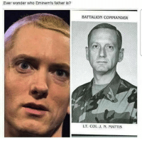 This seemed fitting for father's day 😂 Will the real Mad Dog Mattis please stand up? 🇺🇸 MadDogMattis fathersday . . . . . MAGA millennialrepublicans donaldtrump buildthewall mypresident trump2020 merica fakenews republican draintheswamp conservative makeamericagreatagain liberallogic americafirst trumptrain triggered trumpmemes presidenttrump snowflakes PARTNERS🇺🇸 @conservative_comedy_ @always.right @conservative.nation1776 @rebelrepublican @conservative.american: Ever wonder who Eminem's father is?  BATTALION COMMANDER  LT. Col. J. N. MATTIS This seemed fitting for father's day 😂 Will the real Mad Dog Mattis please stand up? 🇺🇸 MadDogMattis fathersday . . . . . MAGA millennialrepublicans donaldtrump buildthewall mypresident trump2020 merica fakenews republican draintheswamp conservative makeamericagreatagain liberallogic americafirst trumptrain triggered trumpmemes presidenttrump snowflakes PARTNERS🇺🇸 @conservative_comedy_ @always.right @conservative.nation1776 @rebelrepublican @conservative.american