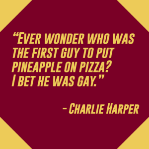 "A pineapple origin story.​: EVER WONDER WHO WAS  THE FIRST GUY TO PUT  PINEAPPLE ON PIZZA?  I BET HE WAS GAY.""  CHARLIE HARPER A pineapple origin story.​"