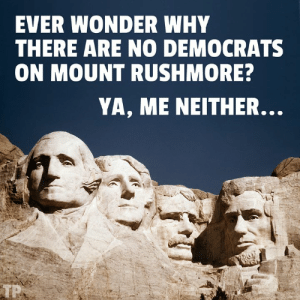 Mount Rushmore, Rushmore, and Wonder: EVER WONDER WHY  THERE ARE NO DEMOCRATS  ON MOUNT RUSHMORE  YA, ME NEITHER.