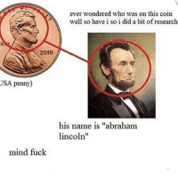 """this is so crazy??? what the heck??? wait I actually didn't know this is so weird... wait someone just said that he invented America?? is that true?: ever wondered who was on this coin  well so have i so i did a bit ofresearch  2010  USA penny)  his name is """"abraham  lincoln""""  mind fuck this is so crazy??? what the heck??? wait I actually didn't know this is so weird... wait someone just said that he invented America?? is that true?"""