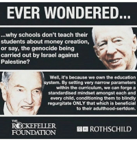 regurgitate: EVER WONDERED.  ...why schools don't teach their  students about money creation,  or say, the genocide being  carried out by Israel against  Palestine?  Well, it's because we own the education  system. By setting very narrow parameters  within the curriculum, we can forge a  standardised mindset amongst each and  every child, conditioning them to blindly  regurgitate ONLY that which is beneficial  to their adulthood-serfdom.  ROKEFELLER ER ROTHSCHILD  FOUNDATION