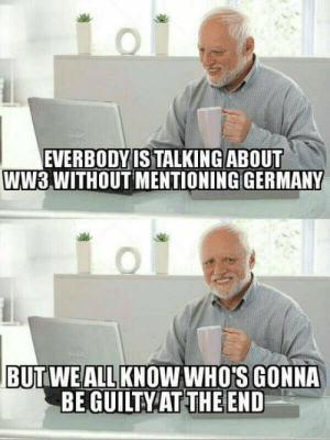 Since WW3 is a hot topic again: EVERBODYIS TALKING ABOUT  WW3,WITHOUT MENTIONING GERMANY  BUTWEALLKNOWWHO'S GONNA  BE GUILTY AT THE END Since WW3 is a hot topic again