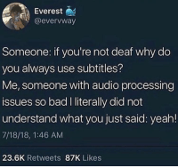 : Everest  @evervway  Someone: if you're not deaf why do  you always use subtitles?  Me, someone with audio processing  issues so bad I literally did not  understand what you just said: yeah!  7/18/18, 1:46 AM  23.6K Retweets 87K Likes