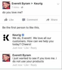 Keurig: Everett Byram  Keurig  7 mins  do you love me?  Like Comment  Share  Be the first person to like this.  Keurig  We do, Everett!. We love all our  customers. How can we help you  today? Cheers!  Just now Like Reply  Everett Byram  i just wanted to see if you love me. i  do not use your products  Just now Like Reply