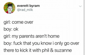 Go Over: everett byram  @rad_milk  girl: come over  boy: ok  girl: my parents aren't home  boy: fuck that you know i only go over  there to kick it with phil & suzanne