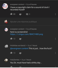Clock, youtube.com, and Fuck: evergreen content ily a 4 heures  I have a copyright claim for a sound of clock l  recorded myself  Ajouter une réponse publique  evergreen content.il y a 4 heures  here is a screenshot  https://i.imgur.com/BWCY400.png  Hriohitoe von benzii ilya 1 heure  @evergreen content This is just...how the fuck?  HolySemtex ilya 1 heure  You Sir, must have had a shitty day..