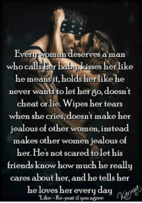 Friends, Jealous, and Memes: Everuryoman deserves aman  who calis her  sses herlike  he meansit, holds herlike he  never wants to let her go, doesn't  cheat or lie. Wipes her tears  when she cries, doesn't make her  jealous of other women, instead  makes other women jealous of  her. Hes not scared tolet his  friends know how much he really  cares about her, and he tells her  he loves her every day(a  Like-Re-post if you agree