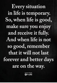 Life, Memes, and Forever: Everv situation  in life is temporary.  So, when life is good,  make sure you enjoy  and receive it fullv.  And when life is not  so good, remember  that it will not last  forever and better days  are on the way.  Lessons Taught  ByLIFE <3