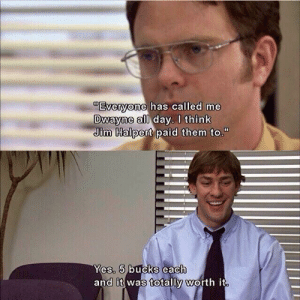 """Dwayne Schrute: """"Evervone, has called me  Dwayne all day. I think  Jim Halpert paid them to.""""  5  it  es.  and  was totally Worth it Dwayne Schrute"""
