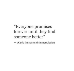 "Promises: ""Evervone promises  forever until they find  someone better""  sK (via immer-und-immerwieder)"