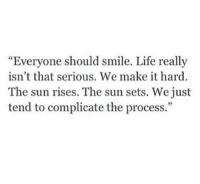"""Life, Smile, and Sun: """"Evervone should smile. Life really  isn't that serious. We make it hard.  The sun rises. The sun sets. We just  tend to complicate the process."""""""