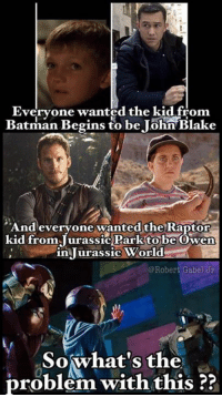 Batman, Memes, and World: Evervone wanted the kid from  Batman Begins to be John'Blake  And evervone wantedthe Raptor  kid from Jurassic Parktobe Owen  in lurassic World  @Robert Gabel Jr  Sowhat's the  problem with this ?3 I don't see a problem at all with this. (Robert Gabel Jr)