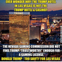 "casinos: EVERWONDER WHY THE TRUMPHOTEL  IN LAS VEGAS IS NOT THE  TRUMP HOTEL& CASINO?  THE NEVADA GAMING COMMISSION DID NOT  FIND TRUMP TRUSTWORTHY"" ENOUGH FOR  A GAMING LICENSE  DONALD TRUMP- TOO SHIFTY FOR LAS VEGAS"