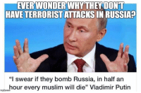"""FWD: A Lesson from Russia: EVERWONDER WHY THEY DONT  HALE TERRORIST ATTACKS IN RUSSIA  """"I swear if they bomb Russia, in half an  hour every muslim will die"""" Vladimir Putin FWD: A Lesson from Russia"""