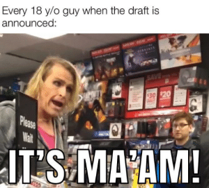 It's [current year] sergeant!: Every 18 y/o guy when the draft is  announced:  HAAENEY  SAVED  AL  APOUTY  $30 $20  Please  Wait  FURST ON  JT S MA AM!  Ind It's [current year] sergeant!