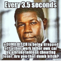 dumb bitch: Every 3.5 seconds  a DUMB BITCH isbeing dropped  off atherwork inlier own car  DVObroke jobless cheating  loser Are you that dumb bitchP