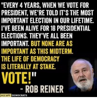 "Yep! Pass it on if you're voting blue in November! Image by Occupy Democrats.: ""EVERY 4 YEARS, WHEN WE VOTE FOR  PRESIDENT, WE'RE TOLD IT'S THE MOST  IMPORTANT ELECTION IN OUR LIFETIME  I'VE BEEN ALIVE FOR 18 PRESIDENTIAL  ELECTIONS. THEY'VE ALL BEEN  IMPORTANT. BUT NONE ARE AS  IMPORTANT AS THIS MIDTERM.  THE LIFE OF DEMOCRACY  IS LITERALLY AT STAKE  VOTE!  ROBREINER  OCCUPY DEMOCRATS Yep! Pass it on if you're voting blue in November! Image by Occupy Democrats."