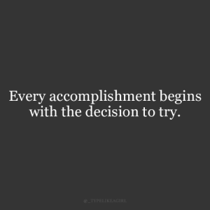 Accomplishment, Decision, and Try: Every accomplishment begins  with the decision to try