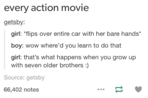 Where is the lie?omg-humor.tumblr.com: every action movie  getsby:  girl: *flips over entire car with her bare hands*  boy: wow where'd you learn to do that  girl: that's what happens when you grow up  with seven older brothers :)  Source: getsby  66,402 notes Where is the lie?omg-humor.tumblr.com