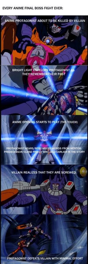 Transformers wass doing it before it was cool: EVERY ANIME FINAL BOSS FIGHT EVER:  ANIME PROTAGONIST ABOUT TO BE KILLED BY VILLIAN  BRIGHT LIGHT ENVELOPS PROTAGONIST AS  THEY REMEMBER THEIR PAST  ANIME OPENING STARTS TO PLAY (THE TOUCH)  PROTAGONIST HEARS/REMEMBERS WORDS FROM MENTOR/  PREDECESSOR/CLOSE FRIEND WHO DIED EARLIER IN THE STORY  VILLAIN REALIZES THAT THEY ARE SCREWED  PROTAGONIST DEFEATS VILLAIN WITH MINIMAL EFFORT Transformers wass doing it before it was cool