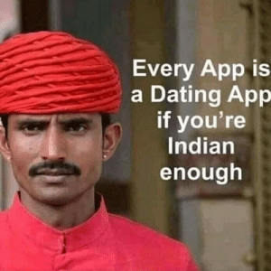 Dating, Indian, and Tough: Every App is  a Dating App  if you're  Indian  enough Titles are tough