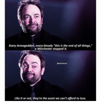 """Birthday, Instagram, and Memes: Every Armageddon, every bloody """"this is the end of all things,""""  a Winchester stopped it.  @winchestrs  Like it or not, they're the asset we can't afford to lose. [12.12] Crowley lowkey loves the Winchesters and that makes me happy 😂💕 Happy birthday to one of my favorite characters ever created, Sam Winchester! Ill post again tonight♡ . If you havent already, be sure to download Showgo to watch new eps-previous eps with fans worldwide and add your own comments and reactions! Ive used it with yall all season long and now we're down to the final few weeks. 16 days until the season ends. I know most of yall have been busy with school but people seem to be gradually coming back to instagram so id like to invite yall to join us for the rest of the season ♡ the app is free and the download link is in my bio for the remainder of the season. My username is still @winchestrs there 😊💕💕💕 . . . . . . . . supernatural spn spnfamily cw jensenackles jaredpadalecki mishacollins deanwinchester samwinchester castiel cas akf season12 crowley marksheppard"""