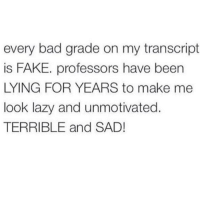 Memes, 🤖, and Looking: every bad grade on my transcript  is FAKE. professors have been  LYING FOR YEARS to make me  look lazy and unmotivated  TERRIBLE and SAD! !