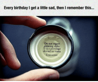Sage advice from your Snapple cap.: Every birthday I get a little sad, then I remember this...  Do not regret  growing older.  privilege  denied to many.  Unknown Sage advice from your Snapple cap.