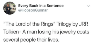 """The Lord of the Rings, True, and Book: Every Book in a Sentence  @HopsonGunnar  """"The Lord of the Rings"""" Trilogy by JRR  Tolkien- A man losing his jewelry costs  several people their lives. Very true"""