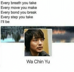 Dank, Memes, and Target: Every breath you take  Every move you make  Every bond you break  Every step you take  I'll be  Wa Chin Yu Oh cant you see by whitetrance MORE MEMES