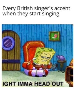 Me_irl: Every British singer's accent  when they start singing  IGHT IMMA HEAD OUT Me_irl