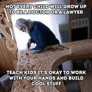 Not Every Child Will Grow Up To Be A Doctor Or A Lawyer - Meme.xyz: EVERY C  TO BEADOCTOR ORA LAWYER  NOTE  HILD  WILL GROW uP  TEACH KIDSIT'S OKAY TO WORK  WITH YOUR HANDS AND BUILD  COOL STUFF Not Every Child Will Grow Up To Be A Doctor Or A Lawyer - Meme.xyz