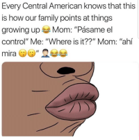 """Family, Growing Up, and Latinos: Every Central American knows that this  is how our family points at things  growing up Mom: """"Pásame el  control"""" Me: """"Where is it??"""" Mom: """"ahí Lmaoo 😚😚😚😂😂😂 🔥 Follow Us 👉 @latinoswithattitude 🔥 latinosbelike latinasbelike latinoproblems mexicansbelike mexican mexicanproblems hispanicsbelike hispanic hispanicproblems latina latinas latino latinos hispanicsbelike Picture by - @mrlatinalover"""
