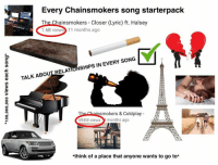 Coldplay, Ironic, and Meme: Every Chainsmokers song starterpack  The Chainsmokers - Closer (Lyric) ft. Halsey  1.6B views 11 months ago  TALK ABOUT RELATIONSHIPS IN EVERY SONG  smokers & Coldplay  494M views  months ago  think of a place that anyone wants to go to* The Chainsmokers your music is shite lads  Add my Snapchat: ironic.meme  Credit to u/monkeyhob0
