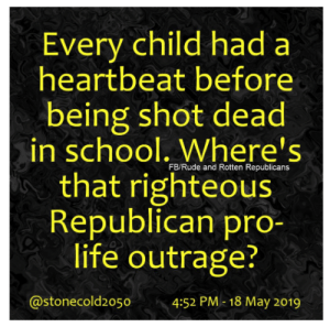Life, Memes, and Rude: Every child had a  heartbeat before  being shot dead  in school. Where's  that righteous  Republican pro-  life outrage?  FB/Rude and Rotten Republicans  @stonecold2050  4:52 PM 18 May 2019 Tell them you found it at Rude and Rotten Republicans