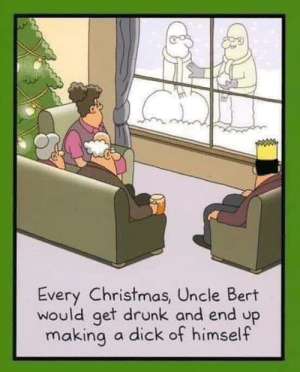 Family: Every Christmas, Uncle Bert  would get drunk and end up  making  a dick of himself Family