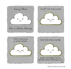 Fuck You, Cloud, and Fuck: Every Cloud  EXCEPT FOR THIS CLOUD.  silrer Lining.  Has  THIS CLOUD HAS  FUCK YOU GOLD CLOUD.  A GOLD LINING.  WHAT. YOU THINK YOU'RE  BETTER THAN EVERYONE ELSE?  PROLIFICPENCOMICS.NET Different Types of Clouds