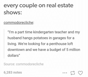"Every couple on real estate shows: every couple on real estate  shows:  commodorecliche:  ""I'm a part time kindergarten teacher and my  husband hangs potatoes in garages for a  living. We're looking for a penthouse loft  downtown and we have a budget of 5 million  dollars  ID  Source: commodorecliche  6,283 notes Every couple on real estate shows"